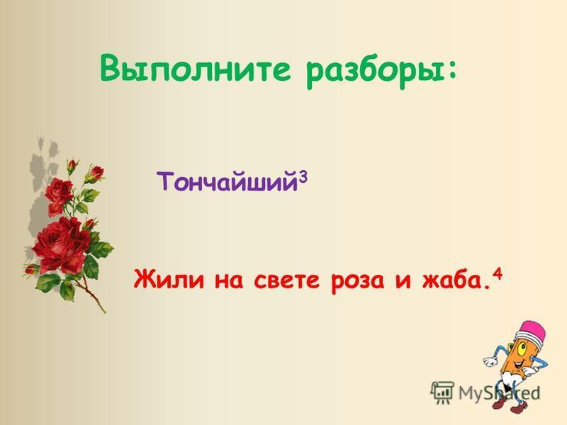 Выполните разборы: Тончайший 3 Жили на свете роза и жаба. 4
