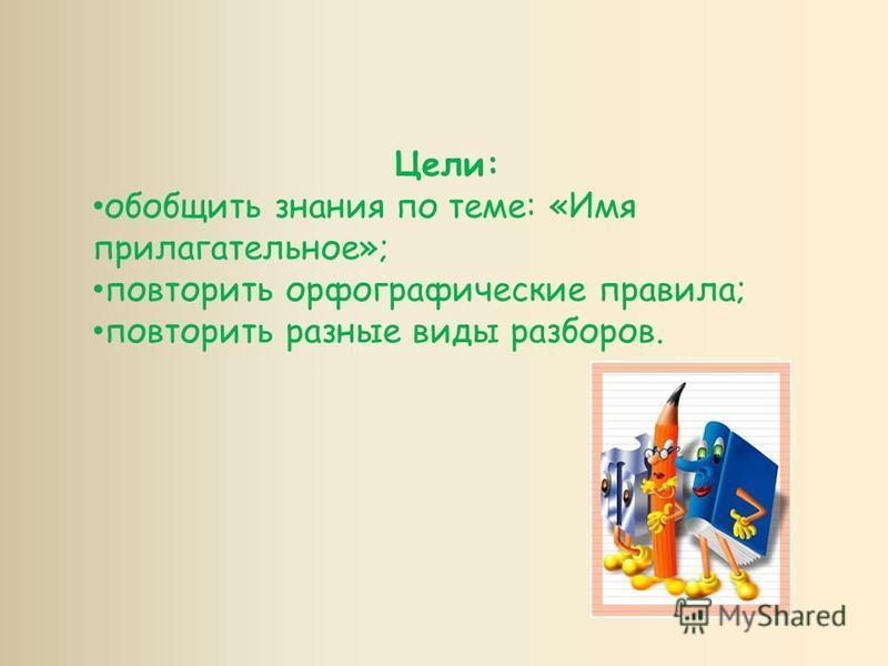 Цели: обобщить знания по теме: «Имя прилагательное»; повторить орфографические правила; повторить разные виды разборов.
