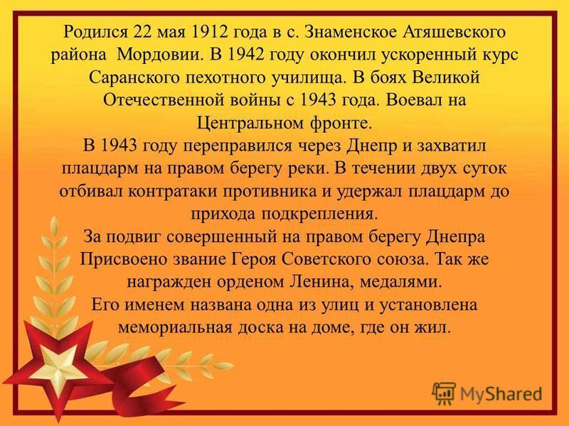 Родился 22 мая 1912 года в с. Знаменское Атяшевского района Мордовии. В 1942 году окончил ускоренный курс Саранского пехотного училища. В боях Великой Отечественной войны с 1943 года. Воевал на Центральном фронте. В 1943 году переправился через Днепр