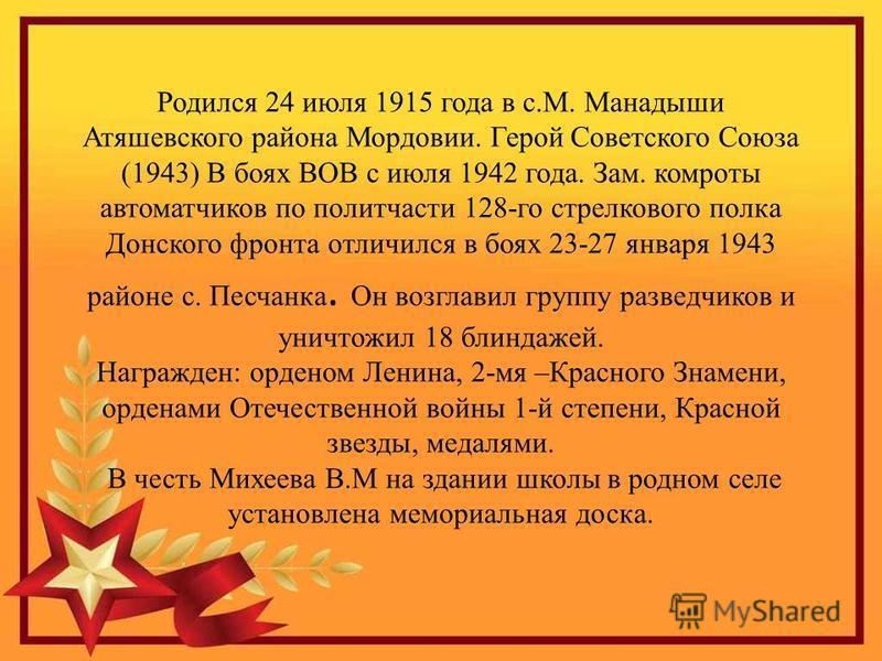 Родился 24 июля 1915 года в с.М. Манадыши Атяшевского района Мордовии. Герой Советского Союза (1943) В боях ВОВ с июля 1942 года. Зам. комроты автоматчиков по политчасти 128-го стрелкового полка Донского фронта отличился в боях 23-27 января 1943 райо