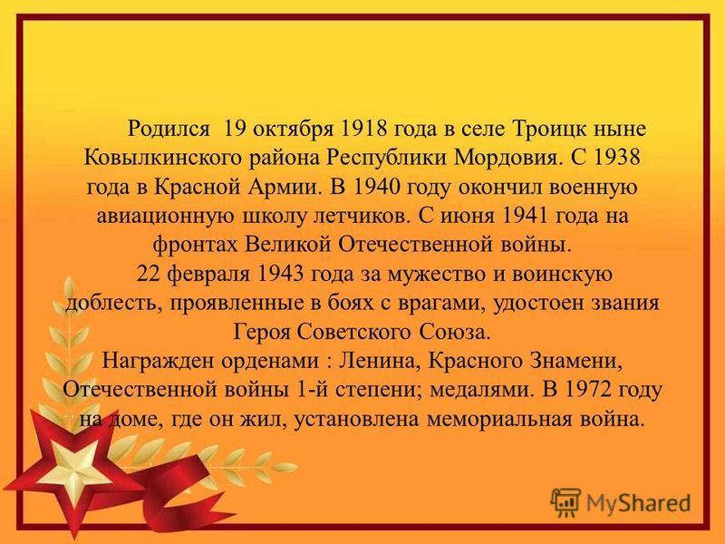 Родился 19 октября 1918 года в селе Троицк ныне Ковылкинского района Республики Мордовия. С 1938 года в Красной Армии. В 1940 году окончил военную авиационную школу летчиков. С июня 1941 года на фронтах Великой Отечественной войны. 22 февраля 1943 го