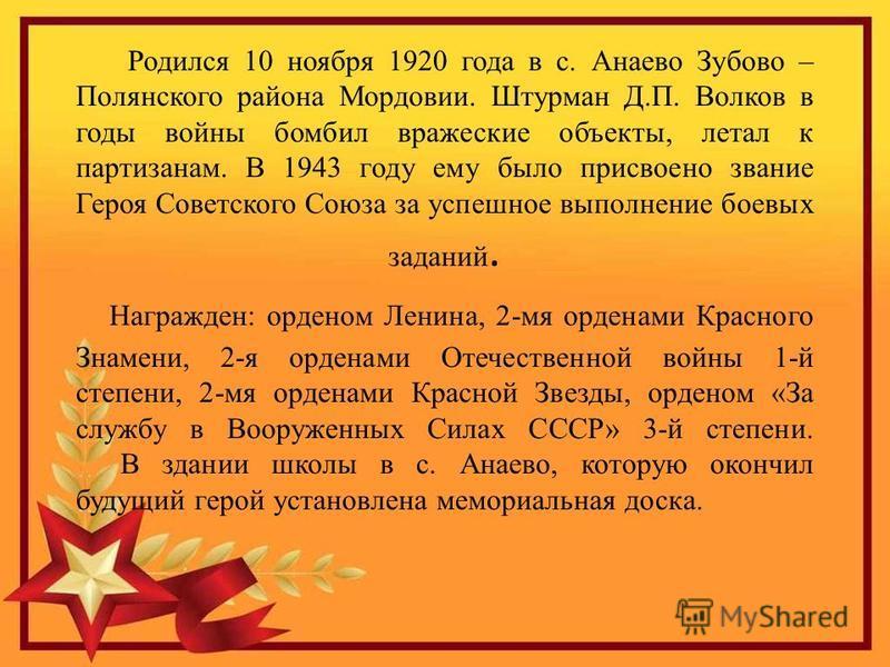 Родился 10 ноября 1920 года в с. Анаево Зубово – Полянского района Мордовии. Штурман Д.П. Волков в годы войны бомбил вражеские объекты, летал к партизанам. В 1943 году ему было присвоено звание Героя Советского Союза за успешное выполнение боевых зад