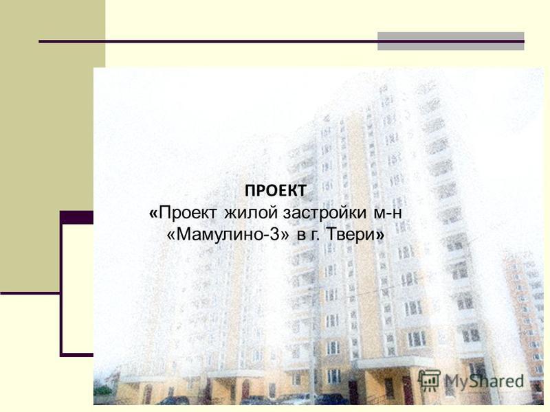 ПРОЕКТ « Проект жилой застройки м-н «Мамулино-3» в г. Твери »