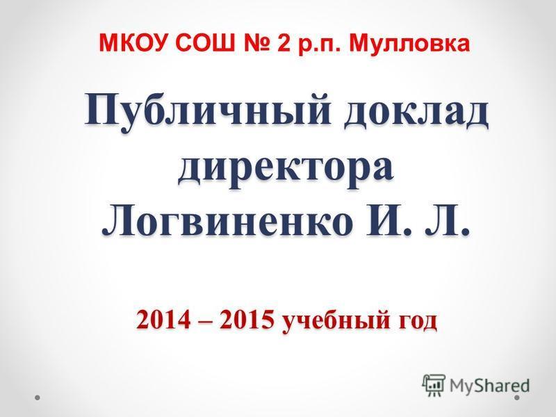 Публичный доклад директора Логвиненко И. Л. 2014 – 2015 учебный год МКОУ СОШ 2 р.п. Мулловка