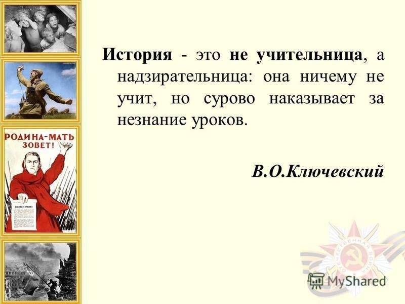 История - это не учительница, а надзирательница: она ничему не учит, но сурово наказывает за незнание уроков. В.О.Ключевский