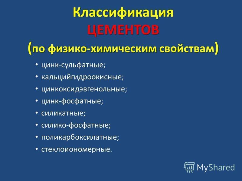 Классификация ЦЕМЕНТОВ ( по физико-химическим свойствам ) цинк-сульфатные; кальцийгидроокисные; цинкоксидэвгенольные; цинк-фосфатные; силикатные; силиконн-фосфатные; поликарбоксилатные; стеклоиономерные.