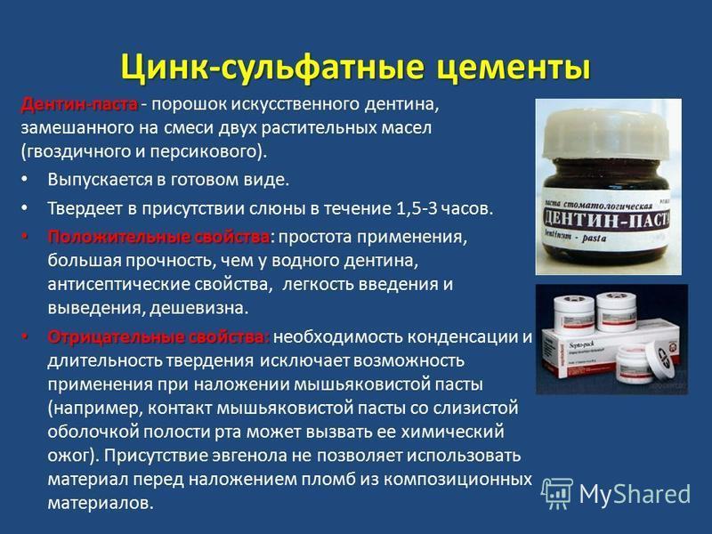 Цинк-сульфатные цементы Дентин-паста Дентин-паста - порошок искусственного дентина, замешанного на смеси двух растительных масел (гвоздичного и персикового). Выпускается в готовом виде. Твердеет в присутствии слюны в течение 1,5-3 часов. Положительны