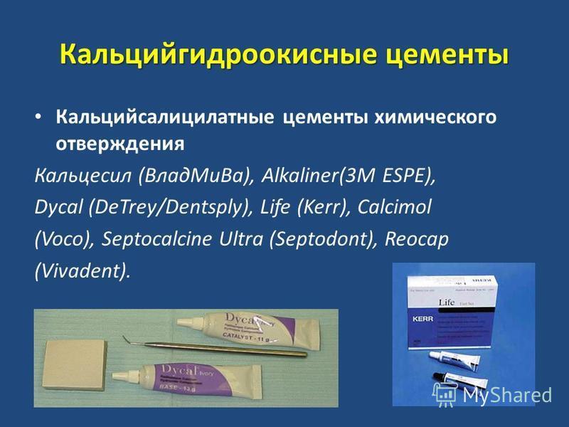 Кальцийгидроокисные цементы Кальцийсалицилатные цементы химического отверждения Кальцесил (Влад МиВа), Alkaliner(3M ESPE), Dycal (DeTrey/Dentsply), Life (Kerr), Calcimol (Voco), Septocalcine Ultra (Septodont), Reocap (Vivadent).
