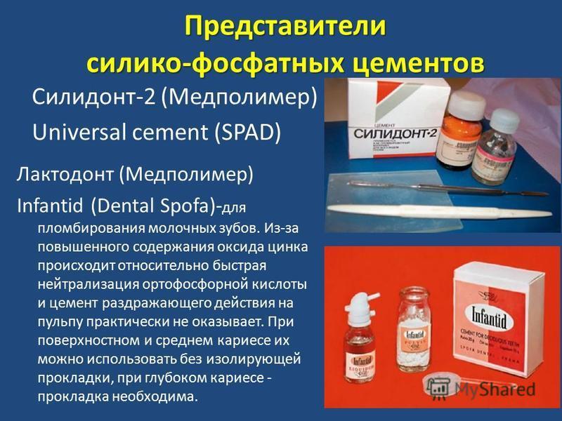 Представители силиконн-фосфатных цементов Силидонт-2 (Медполимер) Universal cement (SPAD) Лактодонт (Медполимер) Infantid (Dental Spofa)- для пломбирования молочных зубов. Из-за повышенного содержания оксида цинка происходит относительно быстрая нейт