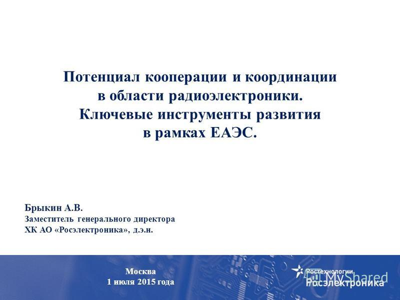 Холдинг «Росэлектроника» Брыкин А.В. Заместитель генерального директора ХК АО «Росэлектроника», д.э.н. Потенциал кооперации и координации в области радиоэлектроники. Ключевые инструменты развития в рамках ЕАЭС. Москва 1 июля 2015 года