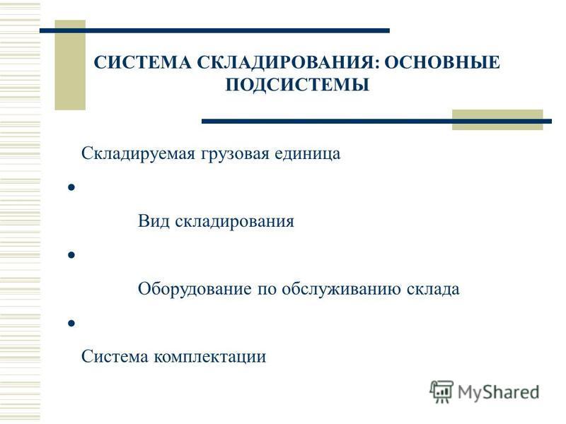 СИСТЕМА СКЛАДИРОВАНИЯ: ОСНОВНЫЕ ПОДСИСТЕМЫ Складируемая грузовая единица Вид складирования Оборудование по обслуживанию склада Система комплектации