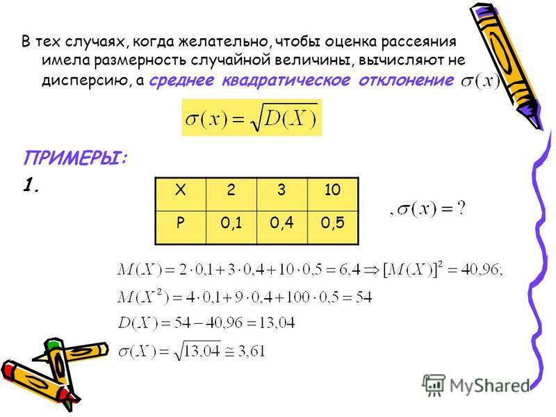 В тех случаях, когда желательно, чтобы оценка рассеяния имела размерность случайной величины, вычисляют не дисперсию, а среднее квадратическое отклонение ПРИМЕРЫ: 1. Х2310 Р0,10,40,5