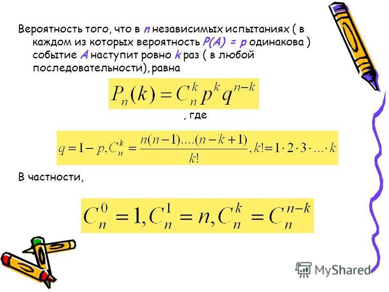 Вероятность того, что в n независимых испытаниях ( в каждом из которых вероятность Р(А) = р одинакова ) событие А наступит ровно k раз ( в любой последовательности), равна, где В частности,