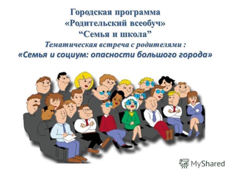 Городская программа «Родительский всеобуч»Семья и школа Тематическая встреча с родителями : «Семья и социум: опасности большого города»