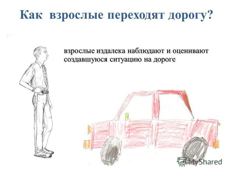 Как взрослые переходят дорогу? взрослые издалека наблюдают и оценивают создавшуюся ситуацию на дороге