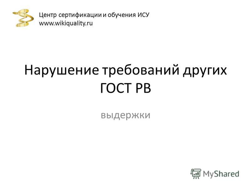 Нарушение требований других ГОСТ РВ выдержки Центр сертификации и обучения ИСУ www.wikiquality.ru