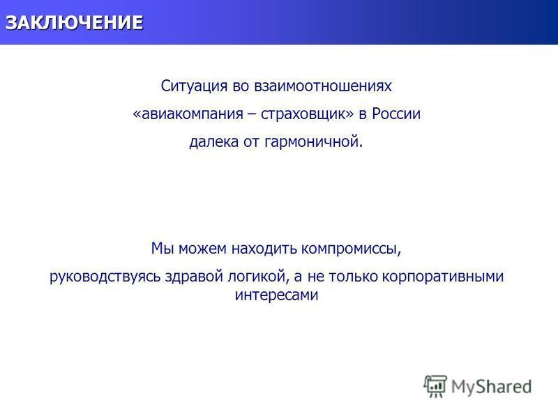 ЗАКЛЮЧЕНИЕ Ситуация во взаимоотношениях «авиакомпания – страховщик» в России далека от гармоничной. Мы можем находить компромиссы, руководствуясь здравой логикой, а не только корпоративными интересами