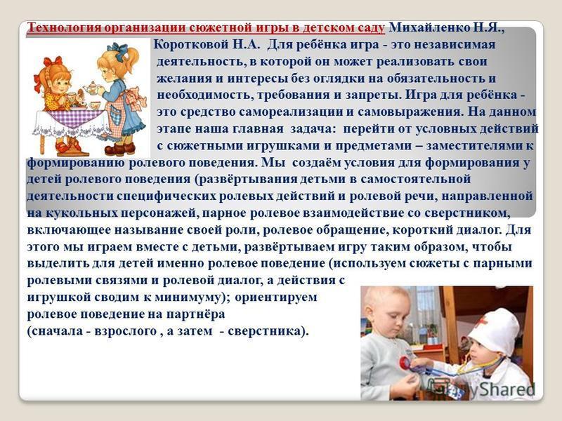 Технология организации сюжетной игры в детском саду Михайленко Н.Я., Коротковой Н.А. Для ребёнка игра - это независимая деятельность, в которой он может реализовать свои желания и интересы без оглядки на обязательность и необходимость, требования и з