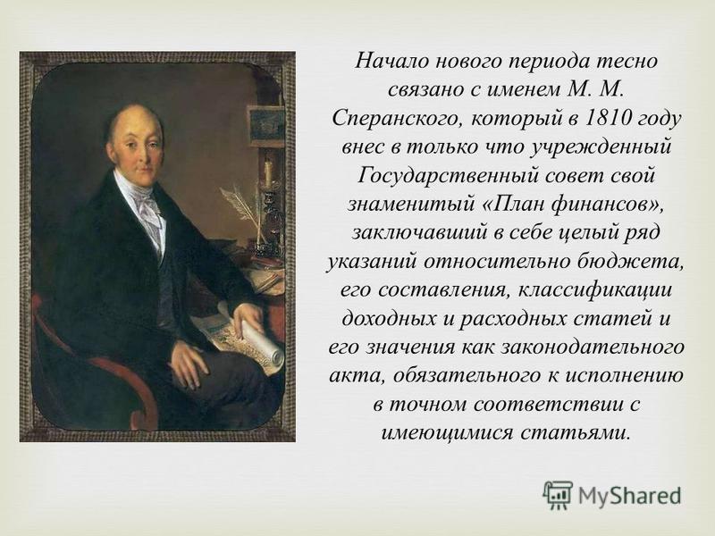 Начало нового периода тесно связано с именем М. М. Сперанского, который в 1810 году внес в только что учрежденный Государ  ственный совет свой знаменитый « План финансов », заключавший в себе целый ряд указаний относительно бюджета, его составления,