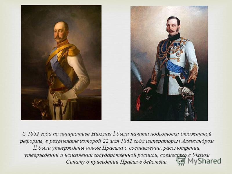 С 1852 года по инициативе Николая I была начата подготовка бюджетной реформы, в результате которой 22 мая 1862 года импе  ратором Александром II были утверждены новые Правила о состав  лении, рассмотрении, утверждении и исполнении государственной р