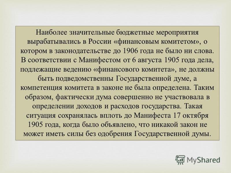 Наиболее значительные бюджетные мероприятия вырабатывались в России «финансовым комитетом», о котором в законодательстве до 1906 года не было ни слова. В соответствии с Манифестом от 6 августа 1905 года дела, подлежащие ведению «финансового комитета