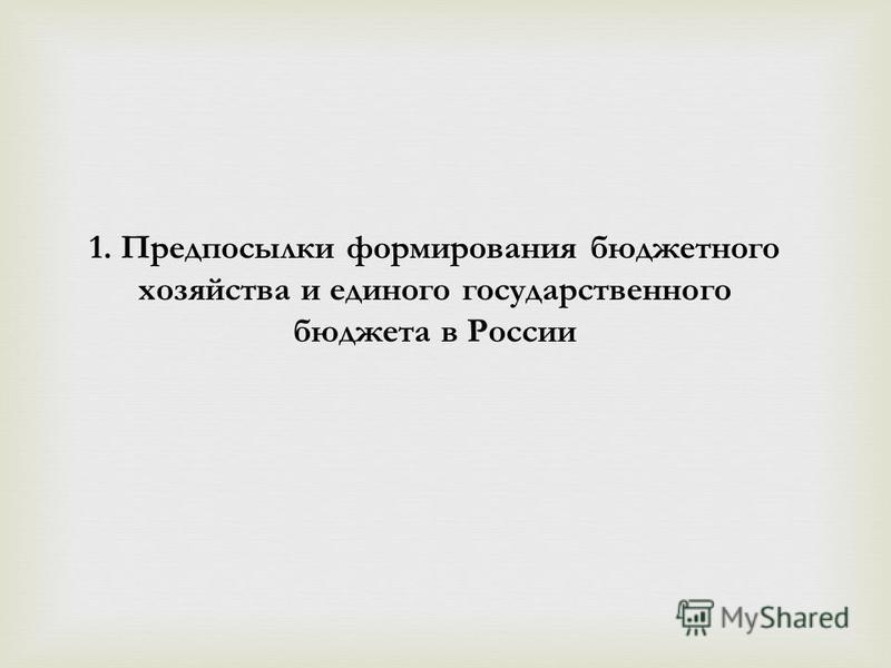 1. Предпосылки формирования бюджетного хозяйства и единого государственного бюджета в России