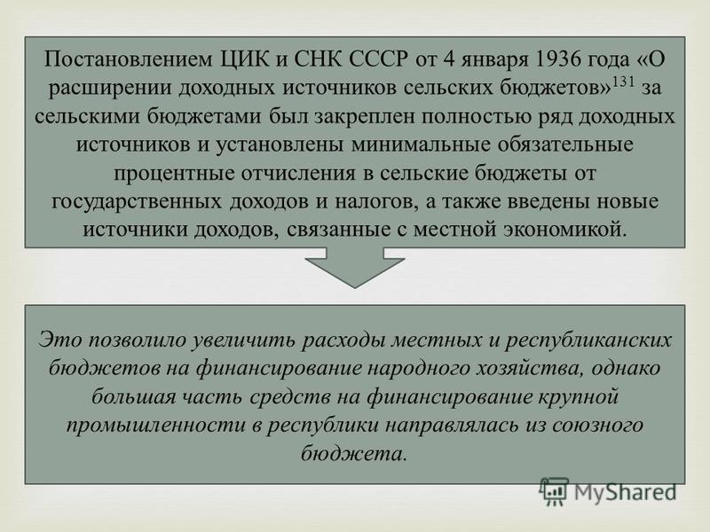 Постановлением ЦИК и СНК СССР от 4 января 1936 года «О расширении доходных источников сельских бюджетов» 131 за сельскими бюджетами был закреплен полностью ряд доходных источников и установлены минимальные обязательные процентные отчисления в сель