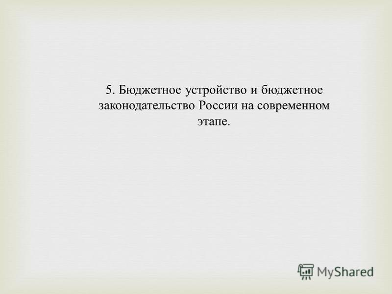 5. Бюджетное устройство и бюджетное законодательство России на современном этапе.