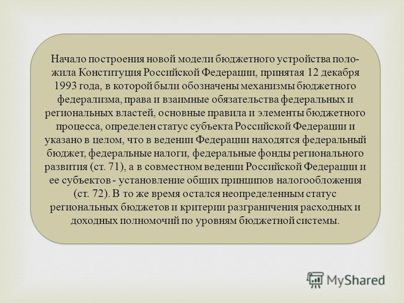 Начало построения новой модели бюджетного устройства поло жила Конституция Российской Федерации, принятая 12 декабря 1993 года, в которой были обозначены механизмы бюджетного федерализма, права и взаимные обязательства федеральных и региональных в