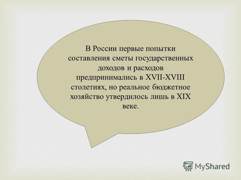 В России первые попытки составления сметы государственных доходов и расходов предпринимались в XVII-XVIII столетиях, но реальное бюджетное хозяйство утвердилось лишь в XIX веке.