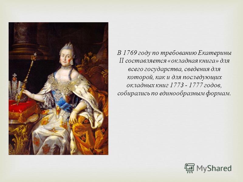 В 1769 году по требованию Екатерины II составляется « окладная книга » для всего государства, сведения для которой, как и для по  следующих окладных книг 1773 - 1777 годов, собирались по едино  образным формам.