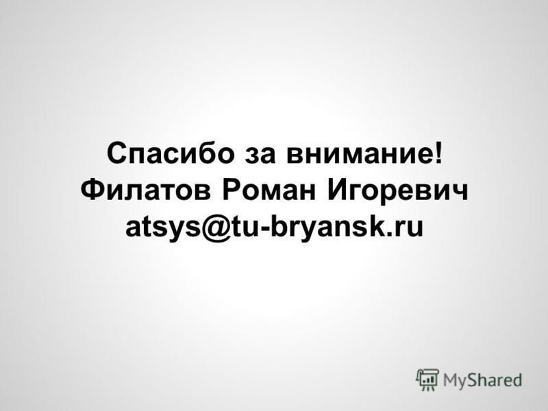 Спасибо за внимание! Филатов Роман Игоревич atsys@tu-bryansk.ru