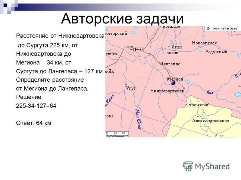Авторские задачи Расстояние от Нижневартовска до Сургута 225 км, от Нижневартовска до Мегиона – 34 км, от Сургута до Лангепаса – 127 км. Определите расстояние от Мегиона до Лангепаса. Решение: 225-34-127=64 Ответ: 64 км