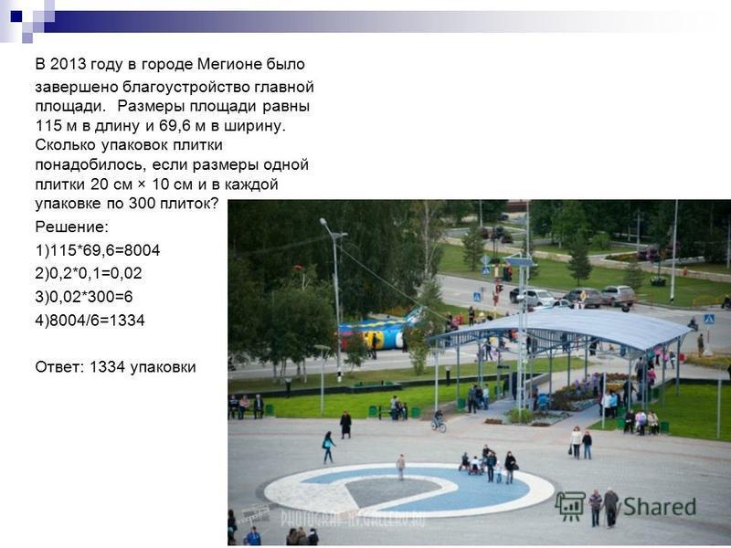 В 2013 году в городе Мегионе было завершено благоустройство главной площади. Размеры площади равны 115 м в длину и 69,6 м в ширину. Сколько упаковок плитки понадобилось, если размеры одной плитки 20 см × 10 см и в каждой упаковке по 300 плиток? Решен