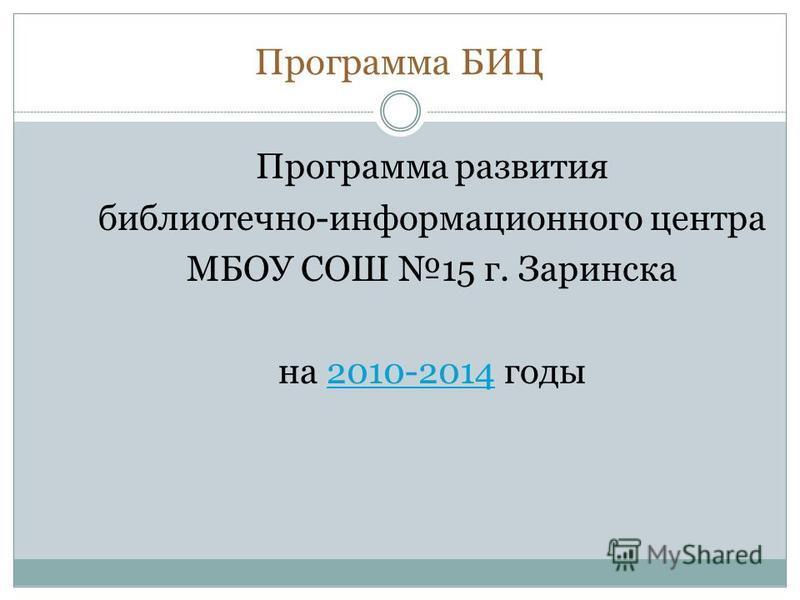 Программа БИЦ Программа развития библиотечно-информационного центра МБОУ СОШ 15 г. Заринска на 2010-2014 годы 2010-2014