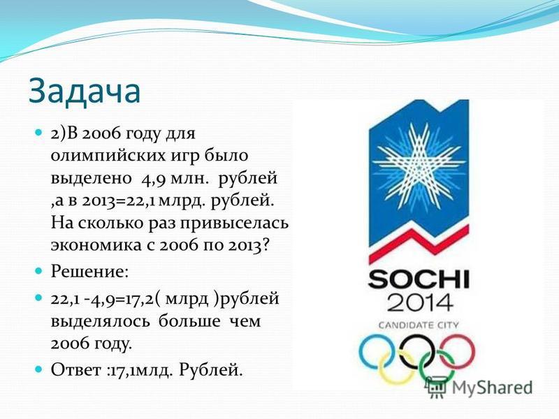 Задача 2)В 2006 году для олимпийских игр было выделено 4,9 млн. рублей,а в 2013=22,1 млрд. рублей. На сколько раз привыселась экономика с 2006 по 2013? Решение: 22,1 -4,9=17,2( млрд )рублей выделялось больше чем 2006 году. Ответ :17,1 млд. Рублей.