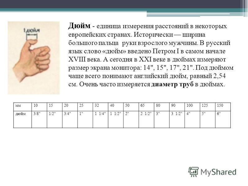 Дюйм - единица измерения расстояний в некоторых европейских странах. Исторически ширина большого пальца руки взрослого мужчины. В русский язык слово «дюйм» введено Петром I в самом начале XVIII века. А сегодня в XXI веке в дюймах измеряют размер экра