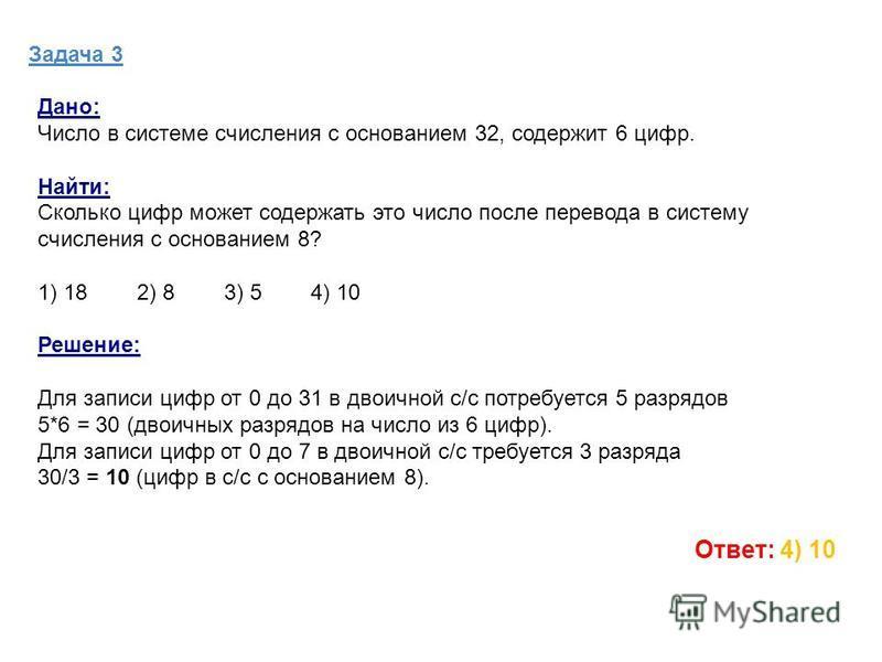Задача 3 Дано: Число в системе счисления с основанием 32, содержит 6 цифр. Найти: Сколько цифр может содержать это число после перевода в систему счисления с основанием 8? 1) 18 2) 8 3) 5 4) 10 Решение: Для записи цифр от 0 до 31 в двоичной с/с потре