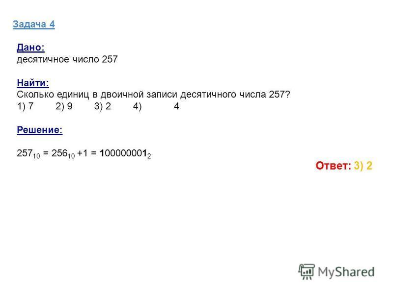 Задача 4 Дано: десятичное число 257 Найти: Сколько единиц в двоичной записи десятичного числа 257? 1) 7 2) 9 3) 2 4)4 Решение: 257 10 = 256 10 +1 = 100000001 2 Ответ: 3) 2