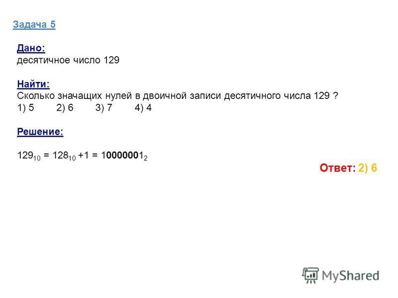Задача 5 Дано: десятичное число 129 Найти: Сколько значащих нулей в двоичной записи десятичного числа 129 ? 1) 5 2) 6 3) 7 4) 4 Решение: 129 10 = 128 10 +1 = 10000001 2 Ответ: 2) 6
