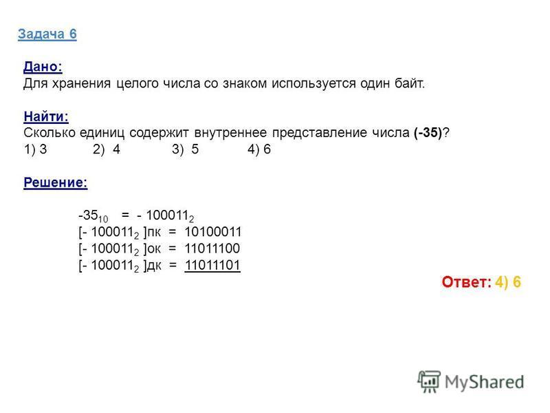 Задача 6 Дано: Для хранения целого числа со знаком используется один байт. Найти: Сколько единиц содержит внутреннее представление числа (-35)? 1) 3 2) 4 3) 5 4) 6 Решение: -35 10 = - 100011 2 [- 100011 2 ]пк = 10100011 [- 100011 2 ]ок = 11011100 [-