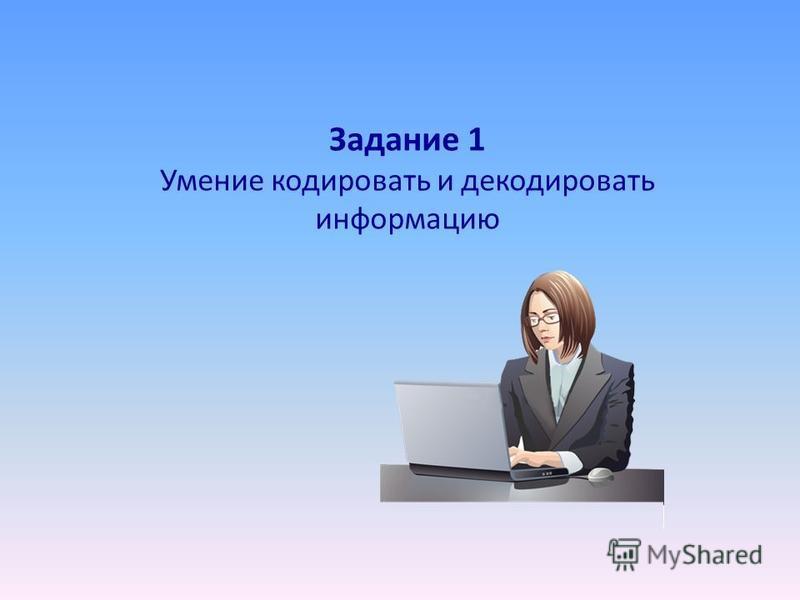 Задание 1 Умение кодировать и декодировать информацию
