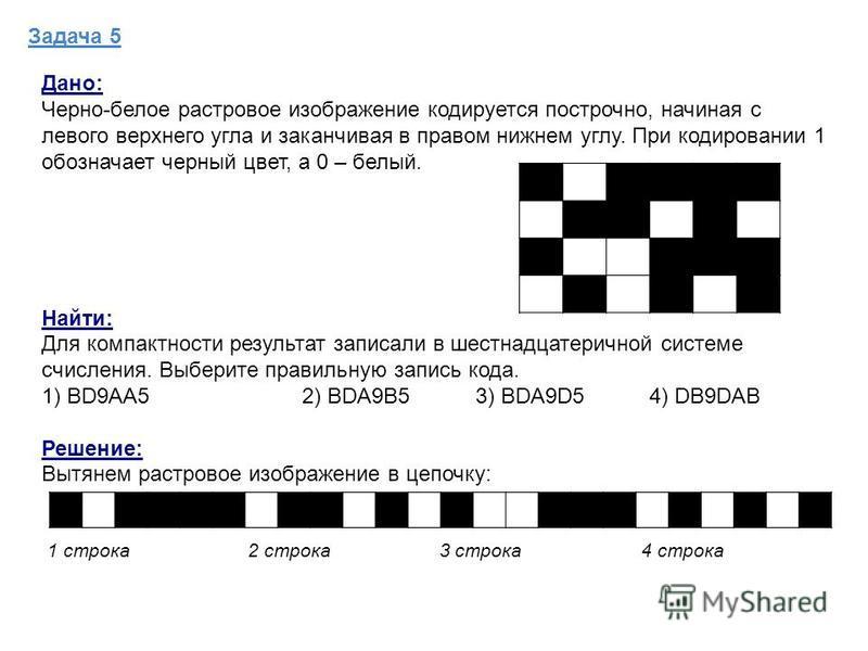 Задача 5 Дано: Черно-белое растровое изображение кодируется построчно, начиная с левого верхнего угла и заканчивая в правом нижнем углу. При кодировании 1 обозначает черный цвет, а 0 – белый. Найти: Для компактности результат записали в шестнадцатери