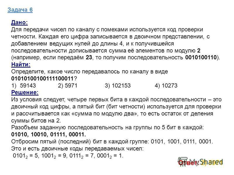 Задача 6 Дано: Для передачи чисел по каналу с помехами используется код проверки четности. Каждая его цифра записывается в двоичном представлении, с добавлением ведущих нулей до длины 4, и к получившейся последовательности дописывается сумма её элеме