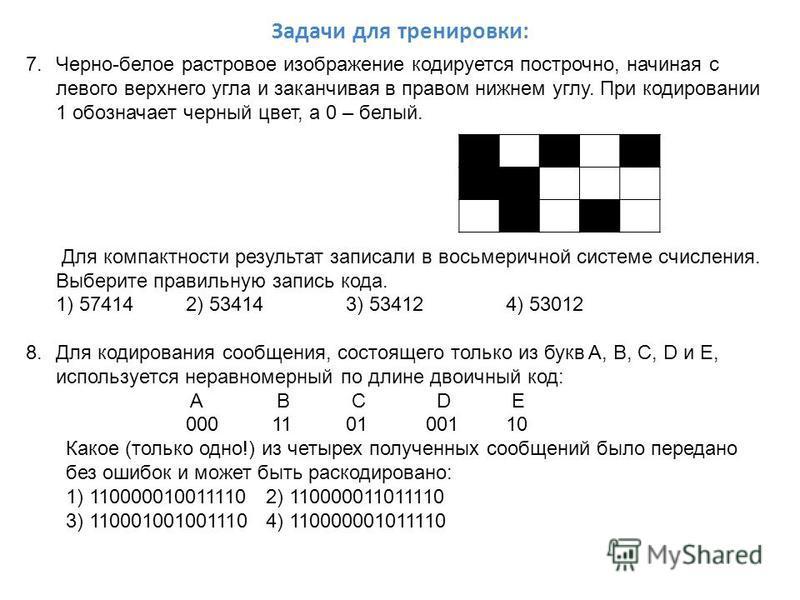 Задачи для тренировки: 7.Черно-белое растровое изображение кодируется построчно, начиная с левого верхнего угла и заканчивая в правом нижнем углу. При кодировании 1 обозначает черный цвет, а 0 – белый. Для компактности результат записали в восьмеричн