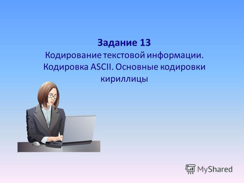 Задание 13 Кодирование текстовой информации. Кодировка ASCII. Основные кодировки кириллицы