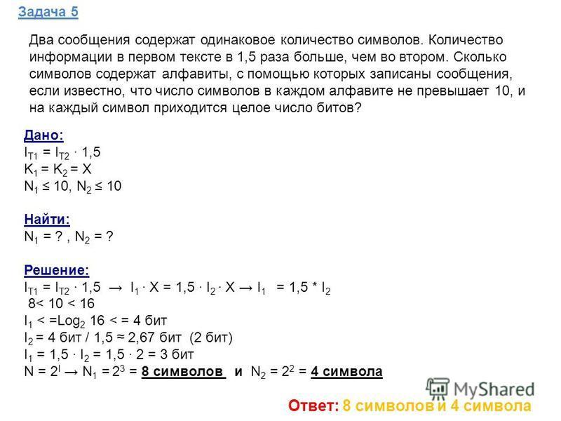 Задача 5 Дано: I Т1 = I Т2 1,5 K 1 = K 2 = Х N 1 10, N 2 10 Найти: N 1 = ?, N 2 = ? Решение: I Т1 = I Т2 1,5 I 1 Х = 1,5 I 2 Х I 1 = 1,5 * I 2 8< 10 < 16 I 1 < =Log 2 16 < = 4 бит I 2 = 4 бит / 1,5 2,67 бит (2 бит) I 1 = 1,5 I 2 = 1,5 2 = 3 бит N = 2