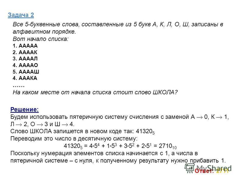 Задача 2 Решение: Будем использовать пятеричную систему счисления с заменой А 0, К 1, Л 2, О 3 и Ш 4. Слово ШКОЛА запишется в новом коде так: 41320 5 Переводим это число в десятичную систему: 41320 5 = 4 5 4 + 1 5 3 + 3 5 2 + 2 5 1 = 2710 10 Поскольк