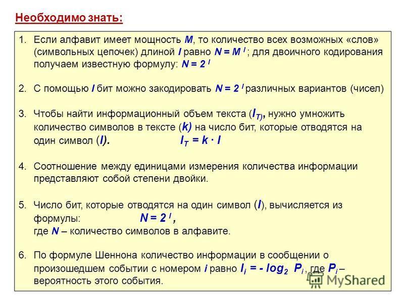 Необходимо знать: 1. Если алфавит имеет мощность M, то количество всех возможных «слов» (символьных цепочек) длиной I равно N = M I ; для двоичного кодирования получаем известную формулу: N = 2 I 2. C помощью I бит можно закодировать N = 2 I различны