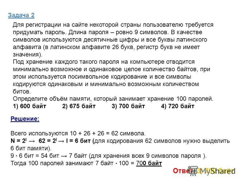 Задача 2 Решение: Всего используются 10 + 26 + 26 = 62 символа. N = 2 I 62 = 2 I I = 6 бит (для кодирования 62 символов нужно выделить 6 бит памяти). 9 6 бит = 54 бит 7 байт (для хранения всех 9 символов пароля ). Тогда 100 паролей занимают 7 байт 10